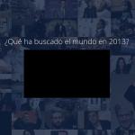 Google Zeitgeist y YouTube Rewind ¿Qué ha buscado el mundo en 2013?